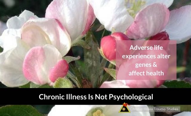Chronic Illness is not Psychological. This is because adverse life events alter genes to affect health.